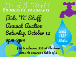Kids'N'Stuff Children's Museum Bids 'N' Stuff Annual Auction Saturday, October 12 6pm-9pm $30 in advance, $35 at the door $250 to reserve a table of 8